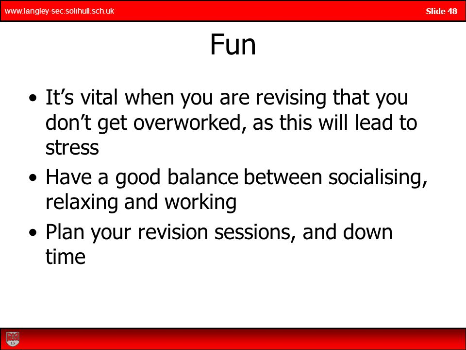 www.langley-sec.solihull.sch.uk Slide 48 Fun Its vital when you are revising that you dont get overworked, as this will lead to stress Have a good balance between socialising, relaxing and working Plan your revision sessions, and down time