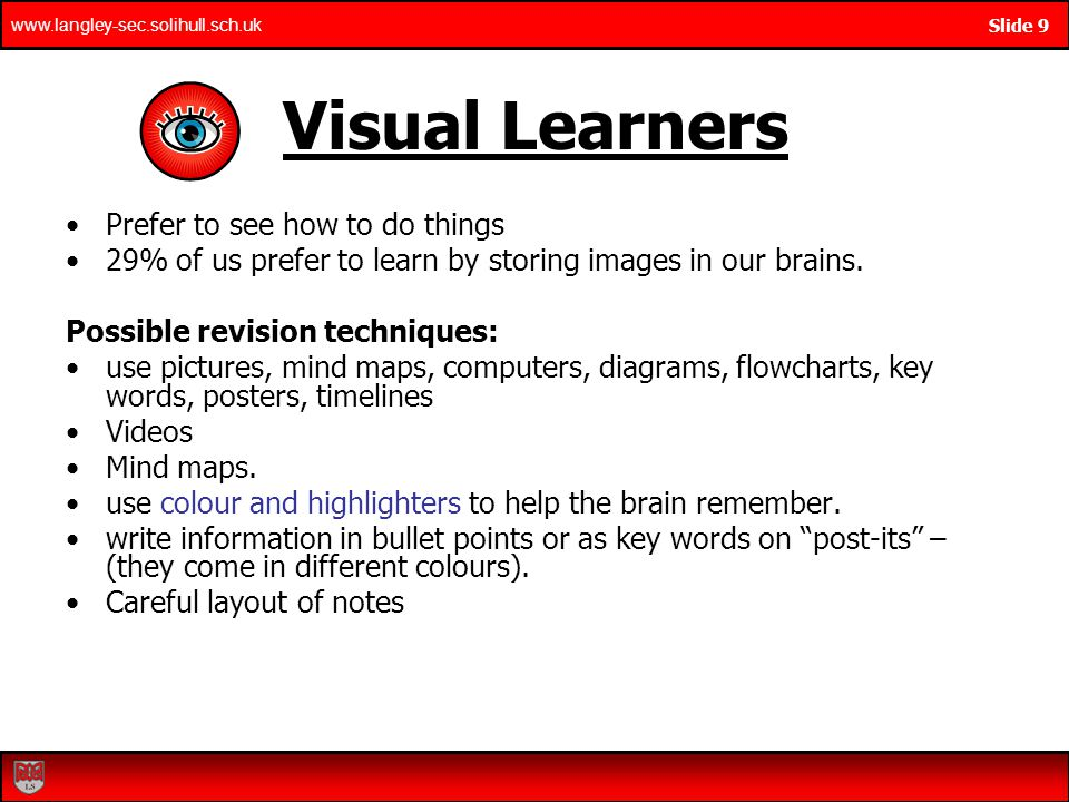 www.langley-sec.solihull.sch.uk Slide 9 Visual Learners Prefer to see how to do things 29% of us prefer to learn by storing images in our brains.