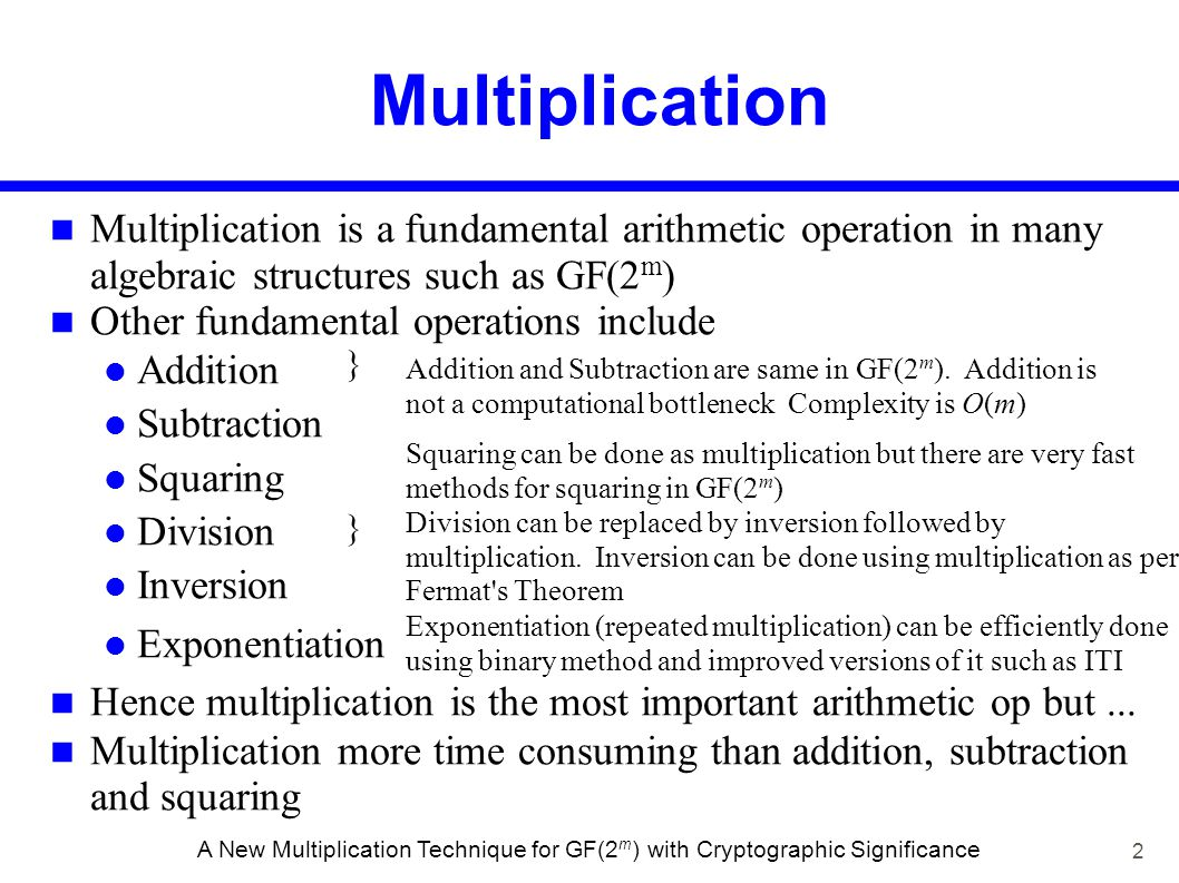 13 A New Multiplication Technique for GF(2 m ) with Cryptographic Significance Multiplication using mullut[256][256] A0A0 B0B0 A0A0 B0B0 A1A1 B1B1 A0B0A0B0 A0B0A0B0 A0B1A0B1 A1B0A1B0 A1B1A1B1 C0C0 C1C1 C2C2 C3C3 A i and B i are 8-bit values 8 8 multiplication 16 16 multiplication C0C0 C1C1 C 0 = A 0 B 0 & 0xFF C 1 = (A 0 B 0 8) & 0xFF C 0 = A 0 B 0 & 0xFF C 1 = ((A 0 B 0 8) &0xFF) (A 0 B 1 & 0xFF) (A 1 B 0 & 0xFF) C 2 = ((A 0 B 1 8) &0xFF) ((A 1 B 0 8) & 0xFF) (A 1 B 1 & 0xFF) C 3 = (A 1 B 1 8) & 0xFF