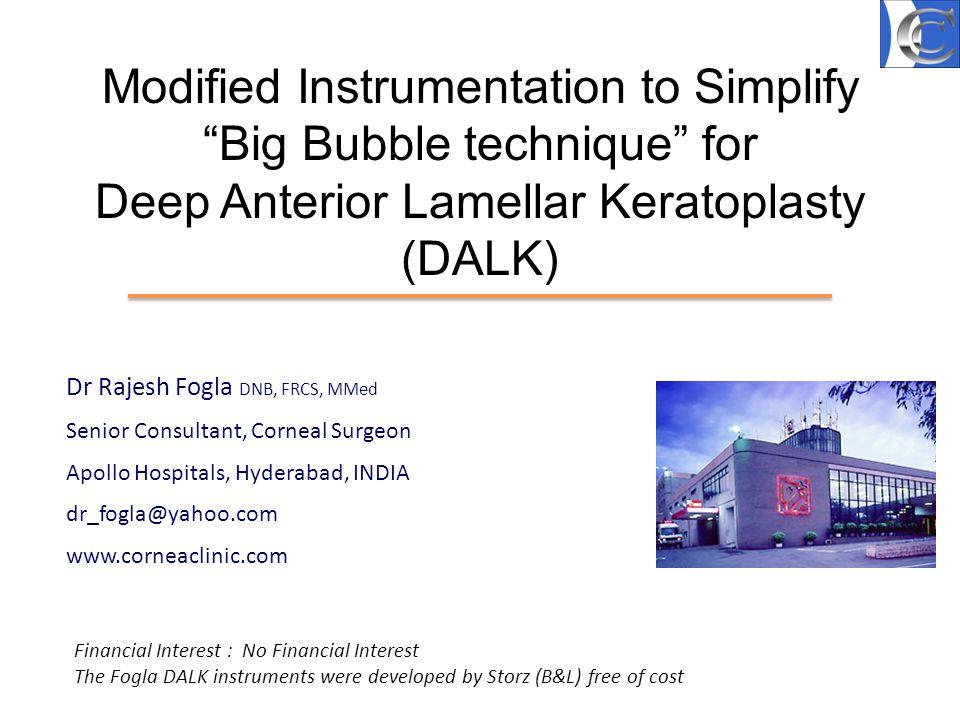 Modified Instrumentation to Simplify Big Bubble technique for Deep Anterior Lamellar Keratoplasty (DALK) Dr Rajesh Fogla DNB, FRCS, MMed Senior Consul