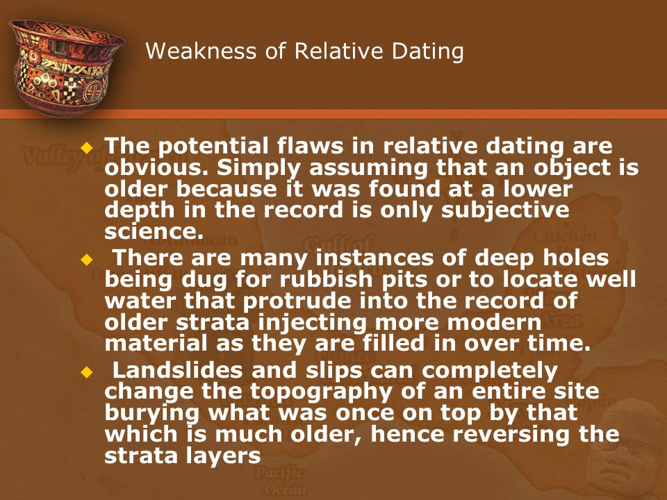 Weakness of Relative Dating The potential flaws in relative dating are obvious. Simply assuming that an object is older because it was found at a lowe