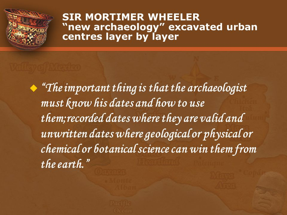 SIR MORTIMER WHEELER new archaeology excavated urban centres layer by layer The important thing is that the archaeologist must know his dates and how