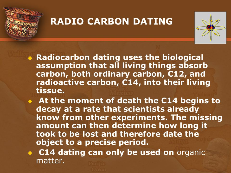 RADIO CARBON DATING Radiocarbon dating uses the biological assumption that all living things absorb carbon, both ordinary carbon, C12, and radioactive