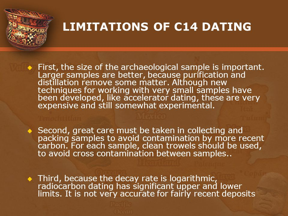 LIMITATIONS OF C14 DATING First, the size of the archaeological sample is important. Larger samples are better, because purification and distillation