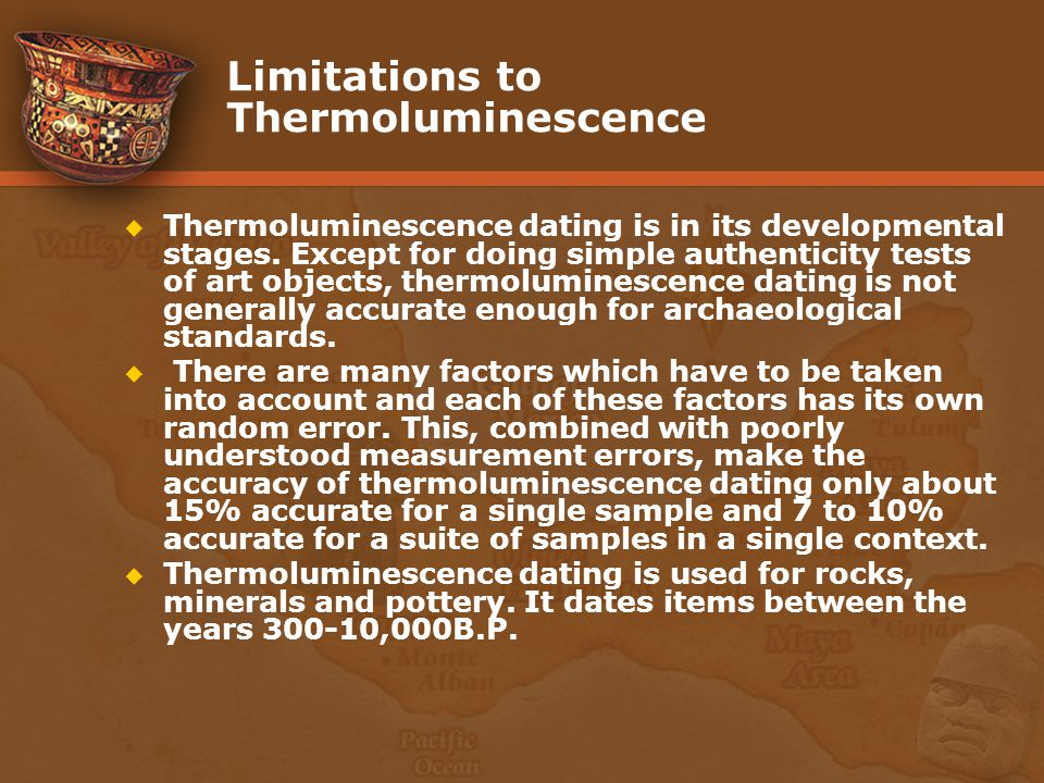 Limitations to Thermoluminescence Thermoluminescence dating is in its developmental stages. Except for doing simple authenticity tests of art objects,