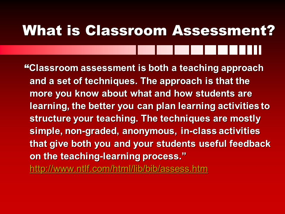 What is Classroom Assessment? Classroom assessment is both a teaching approach Classroom assessment is both a teaching approach and a set of technique