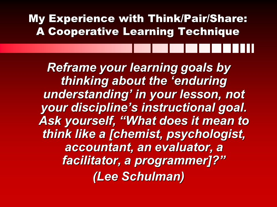 My Experience with Think/Pair/Share: A Cooperative Learning Technique Reframe your learning goals by thinking about the enduring understanding in your