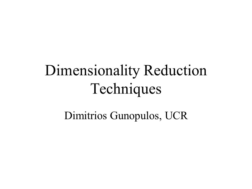 Dimensionality Reduction Techniques Dimitrios Gunopulos, UCR