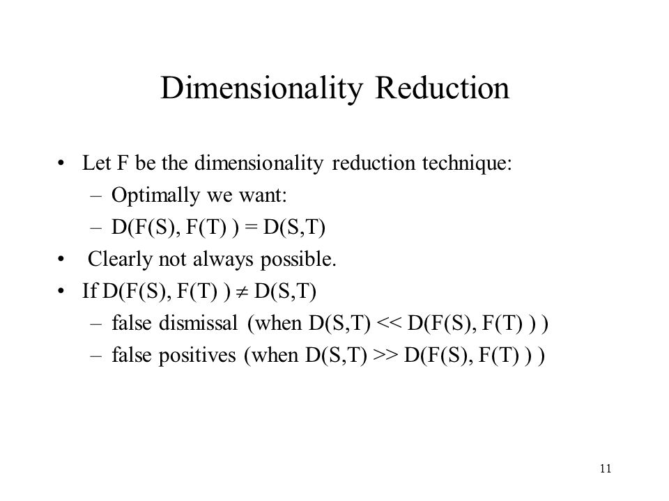 11 Dimensionality Reduction Let F be the dimensionality reduction technique: –Optimally we want: –D(F(S), F(T) ) = D(S,T) Clearly not always possible.