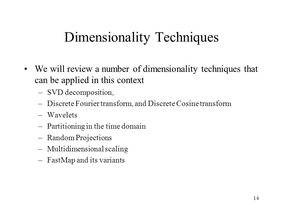 14 Dimensionality Techniques We will review a number of dimensionality techniques that can be applied in this context –SVD decomposition, –Discrete Fourier transform, and Discrete Cosine transform –Wavelets –Partitioning in the time domain –Random Projections –Multidimensional scaling –FastMap and its variants