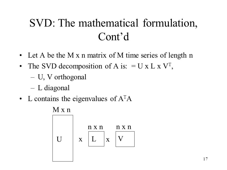 17 SVD: The mathematical formulation, Contd Let A be the M x n matrix of M time series of length n The SVD decomposition of A is: = U x L x V T, –U, V orthogonal –L diagonal L contains the eigenvalues of A T A x x M x n n x n U L V