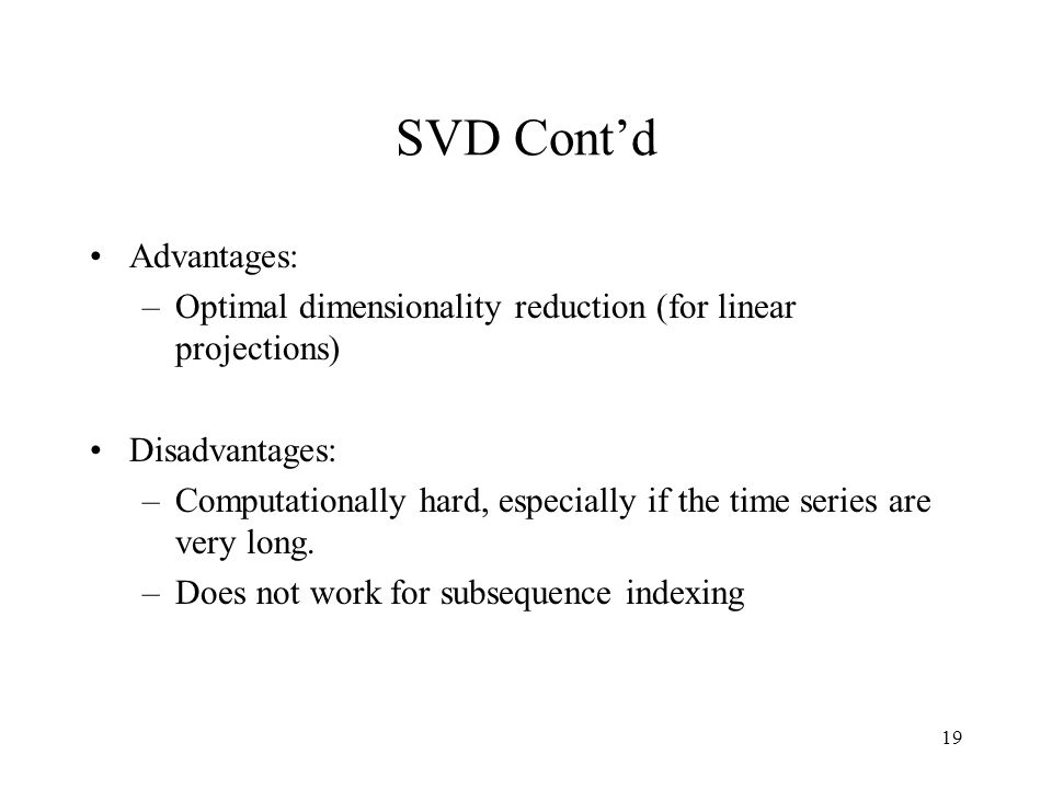 19 SVD Contd Advantages: –Optimal dimensionality reduction (for linear projections) Disadvantages: –Computationally hard, especially if the time series are very long.