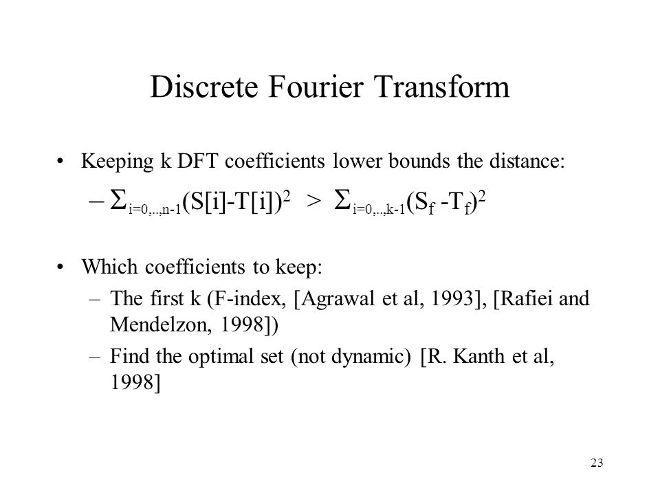 23 Discrete Fourier Transform Keeping k DFT coefficients lower bounds the distance: – i=0,..,n-1 (S[i]-T[i]) 2 > i=0,..,k-1 (S f -T f ) 2 Which coefficients to keep: –The first k (F-index, [Agrawal et al, 1993], [Rafiei and Mendelzon, 1998]) –Find the optimal set (not dynamic) [R.