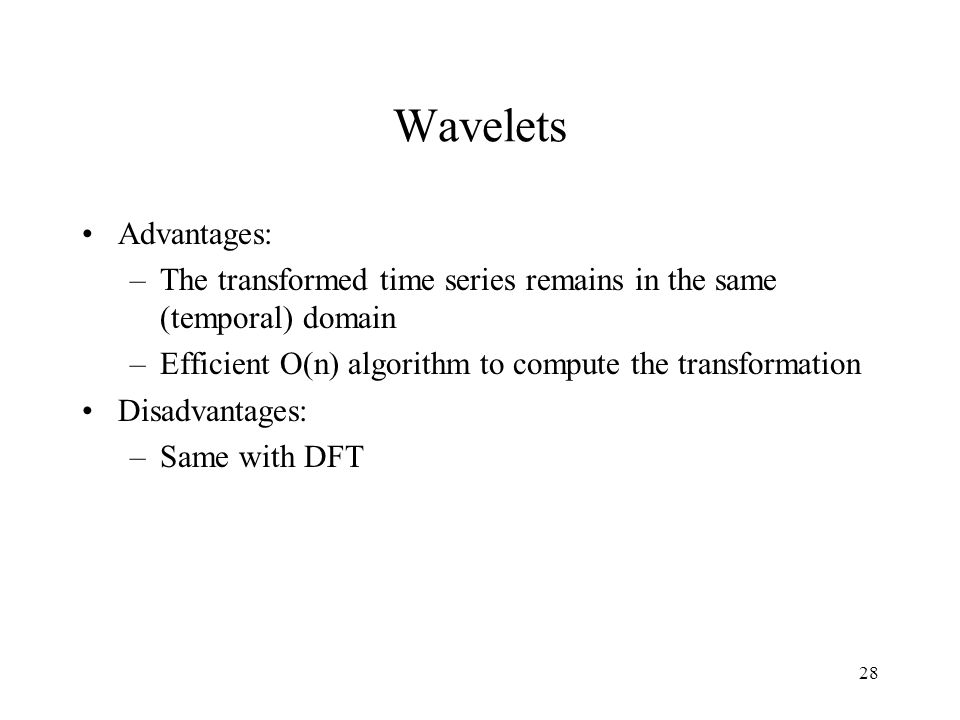 28 Wavelets Advantages: –The transformed time series remains in the same (temporal) domain –Efficient O(n) algorithm to compute the transformation Disadvantages: –Same with DFT