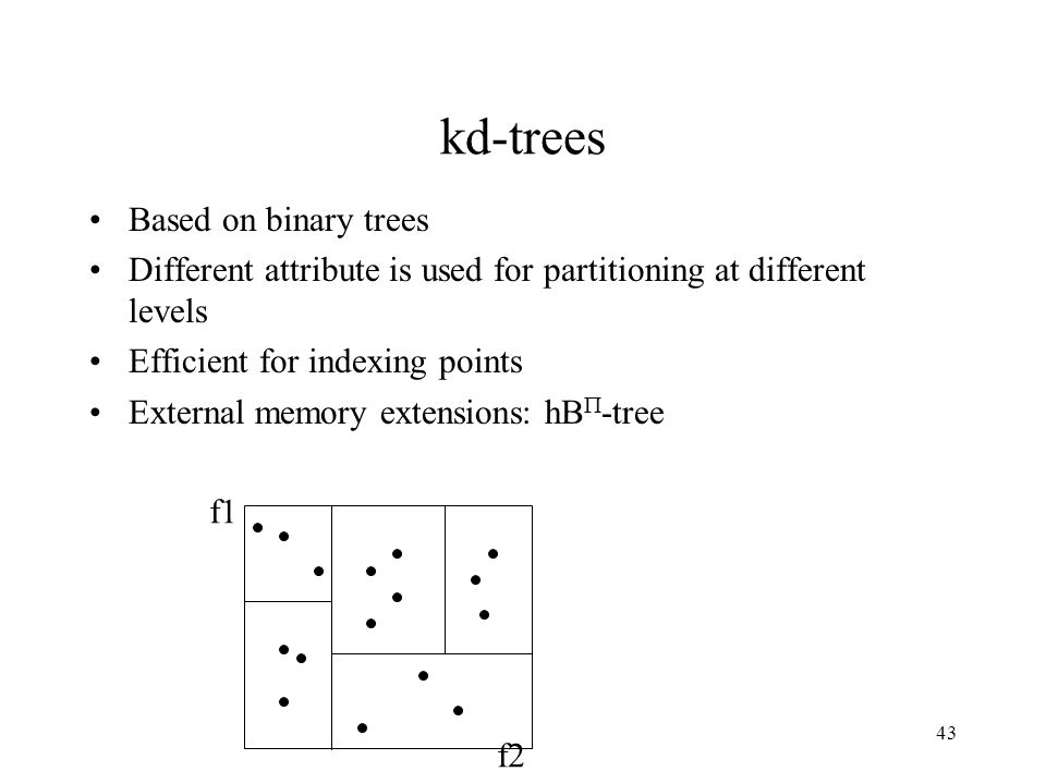 43 kd-trees Based on binary trees Different attribute is used for partitioning at different levels Efficient for indexing points External memory extensions: hB -tree f1 f2