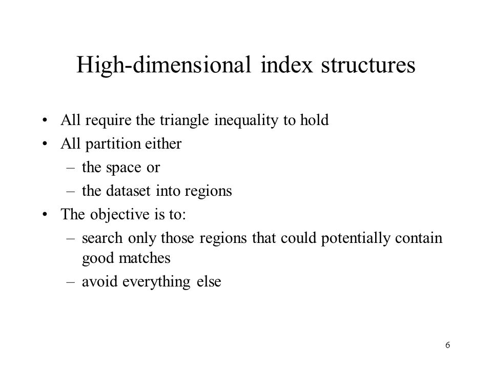 6 High-dimensional index structures All require the triangle inequality to hold All partition either –the space or –the dataset into regions The objective is to: –search only those regions that could potentially contain good matches –avoid everything else