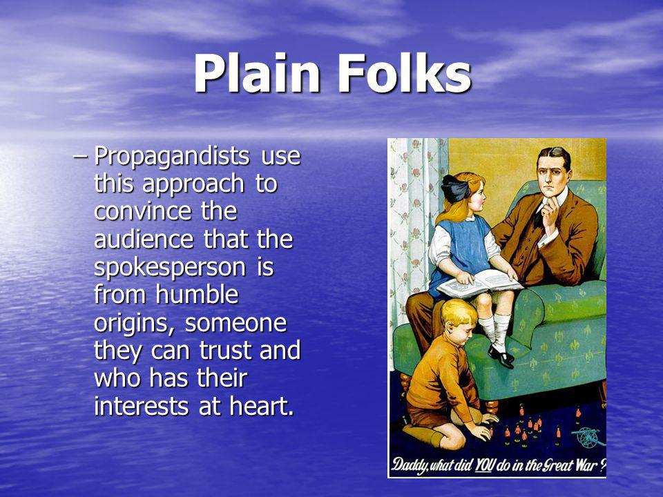 Plain Folks –Propagandists use this approach to convince the audience that the spokesperson is from humble origins, someone they can trust and who has