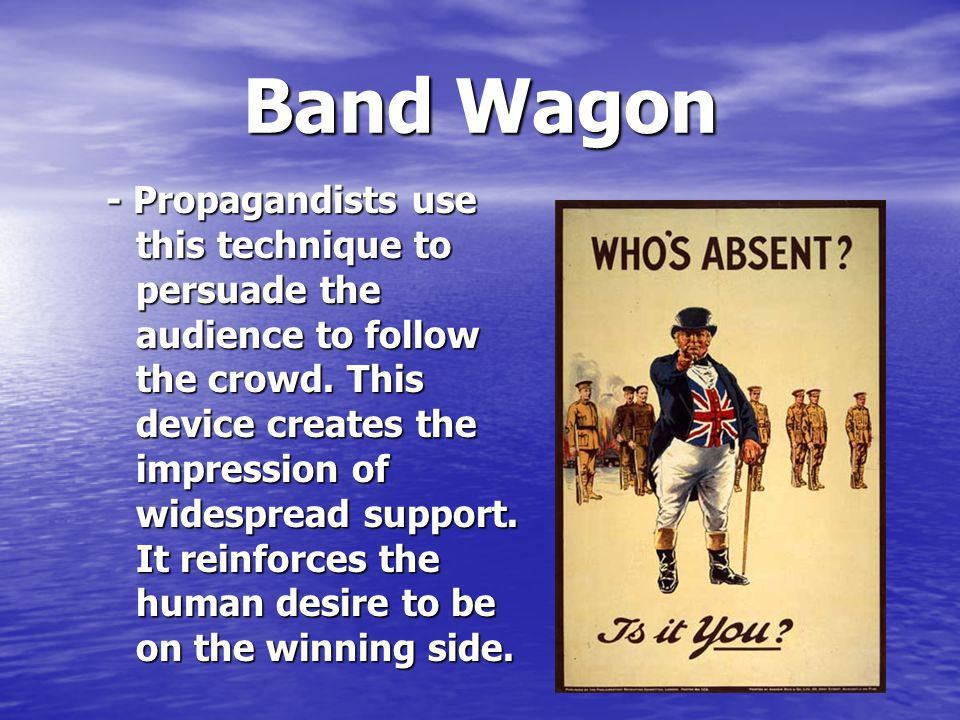 Band Wagon - Propagandists use this technique to persuade the audience to follow the crowd.