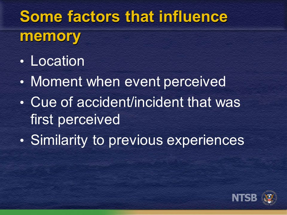 Some factors that influence memory Time since event Nature of the event Previous experience Context of interview