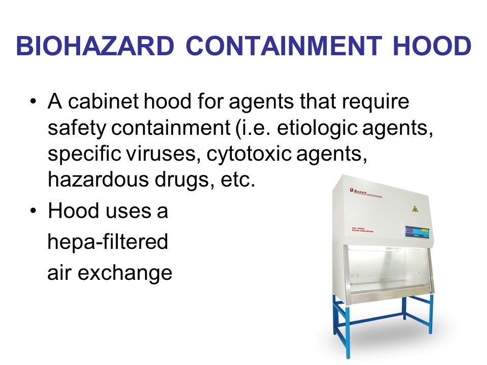BIOHAZARD CONTAINMENT HOOD A cabinet hood for agents that require safety containment (i.e.