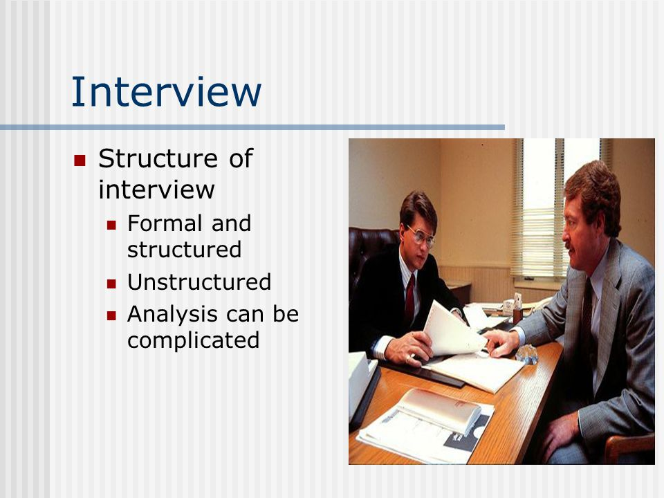 Interview Structure of interview Formal and structured Unstructured Analysis can be complicated