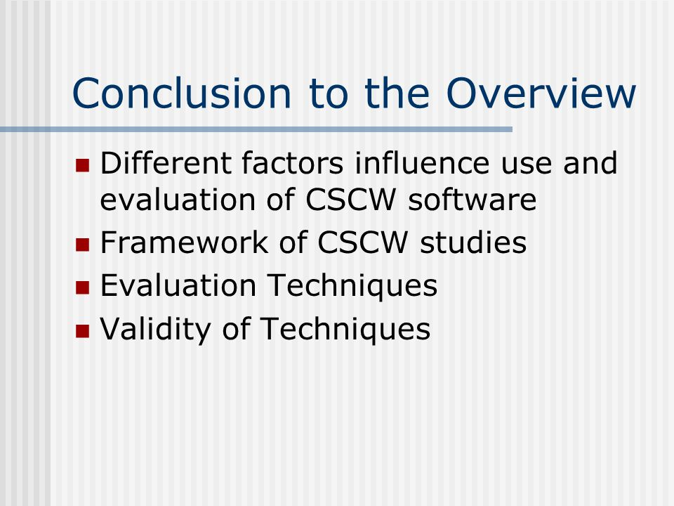 Conclusion to the Overview Different factors influence use and evaluation of CSCW software Framework of CSCW studies Evaluation Techniques Validity of Techniques