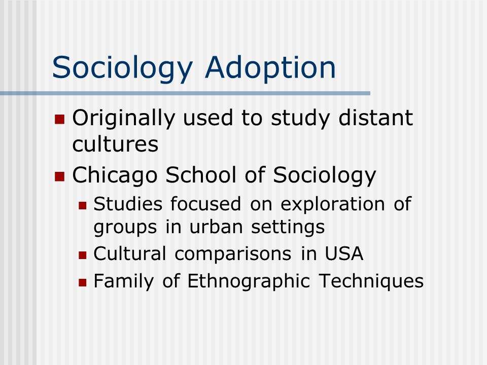 Sociology Adoption Originally used to study distant cultures Chicago School of Sociology Studies focused on exploration of groups in urban settings Cultural comparisons in USA Family of Ethnographic Techniques