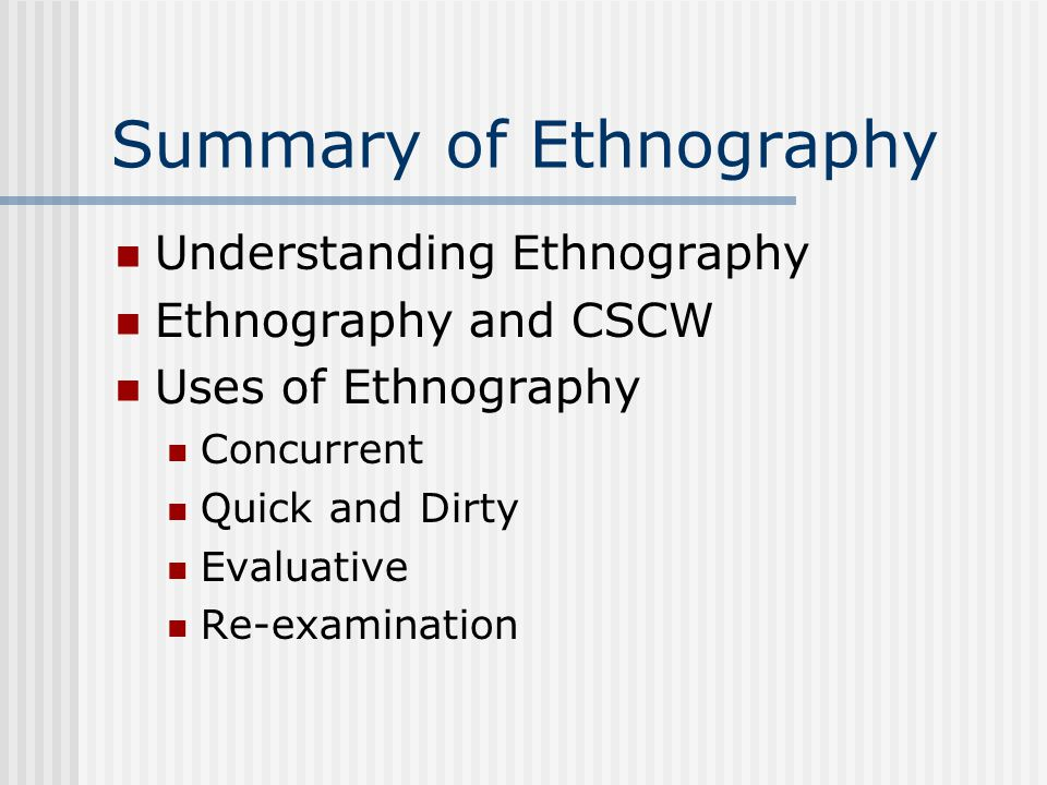 Summary of Ethnography Understanding Ethnography Ethnography and CSCW Uses of Ethnography Concurrent Quick and Dirty Evaluative Re-examination