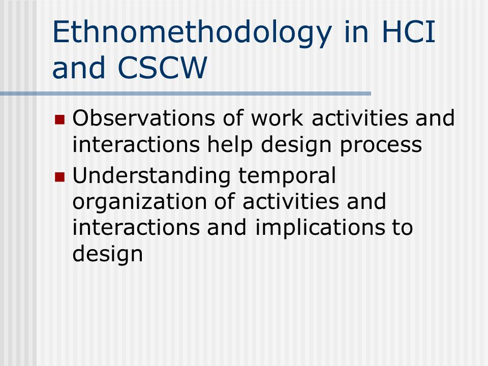 Ethnomethodology in HCI and CSCW Observations of work activities and interactions help design process Understanding temporal organization of activities and interactions and implications to design