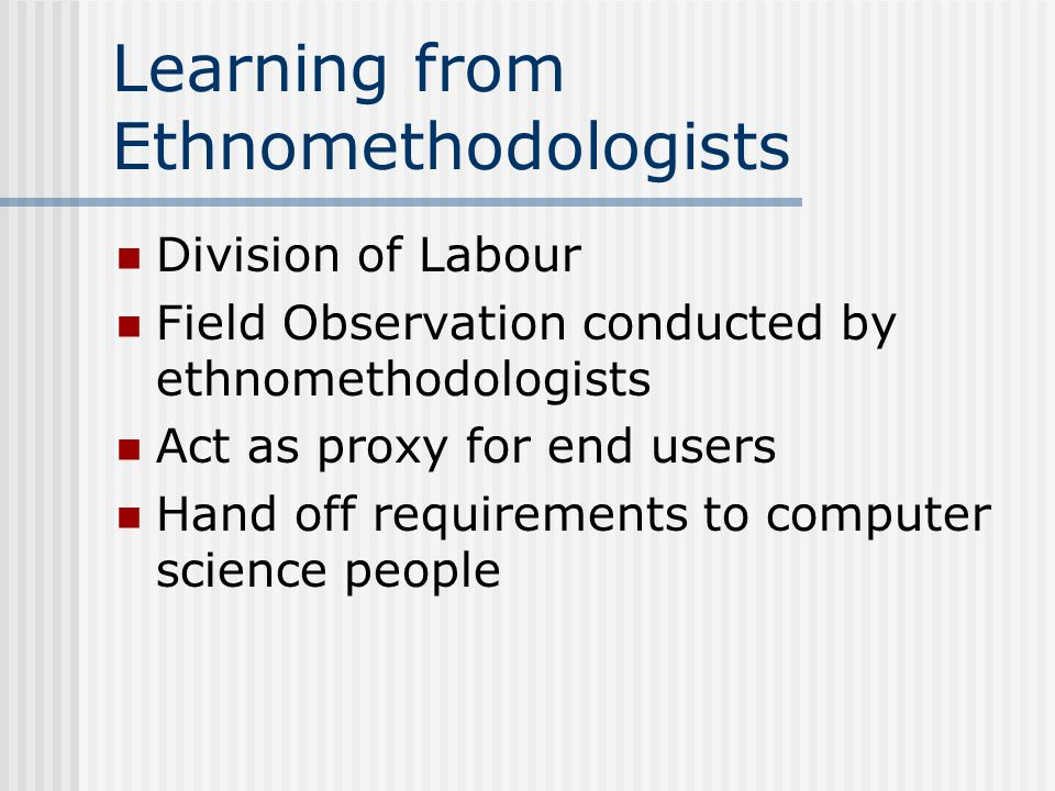 Learning from Ethnomethodologists Division of Labour Field Observation conducted by ethnomethodologists Act as proxy for end users Hand off requirements to computer science people
