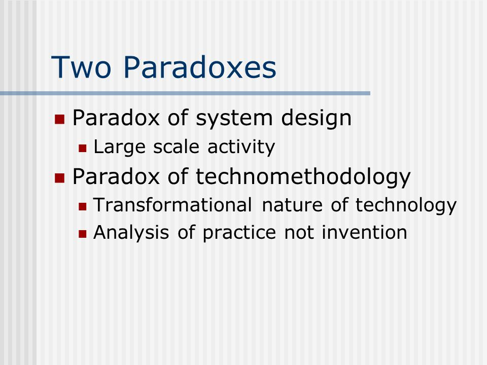 Two Paradoxes Paradox of system design Large scale activity Paradox of technomethodology Transformational nature of technology Analysis of practice not invention
