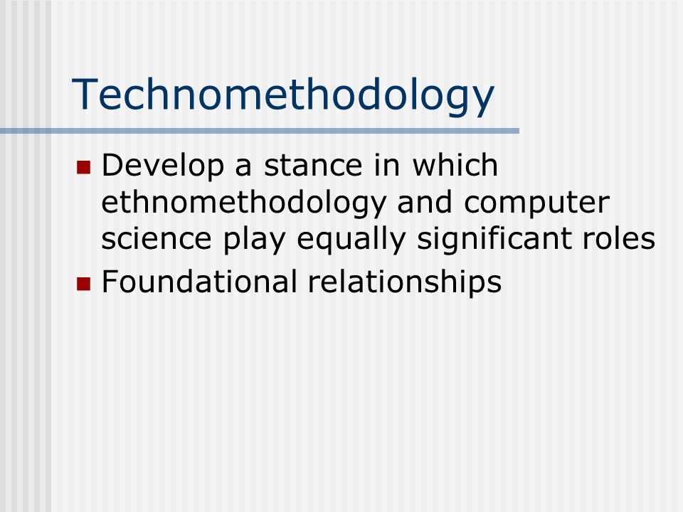 Technomethodology Develop a stance in which ethnomethodology and computer science play equally significant roles Foundational relationships