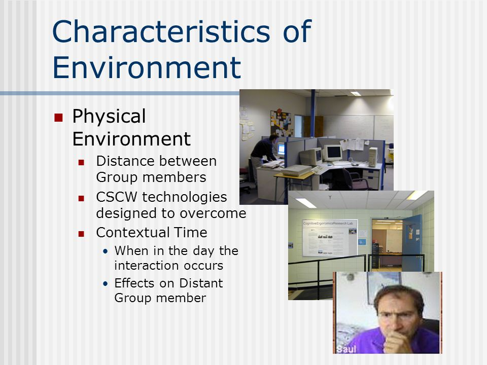 Characteristics of Environment Physical Environment Distance between Group members CSCW technologies designed to overcome Contextual Time When in the