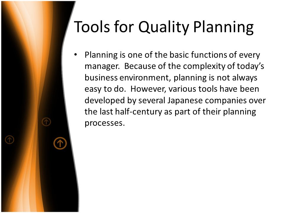 Tools for Quality Planning Planning is one of the basic functions of every manager. Because of the complexity of todays business environment, planning