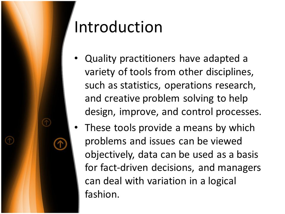 Introduction Quality practitioners have adapted a variety of tools from other disciplines, such as statistics, operations research, and creative probl