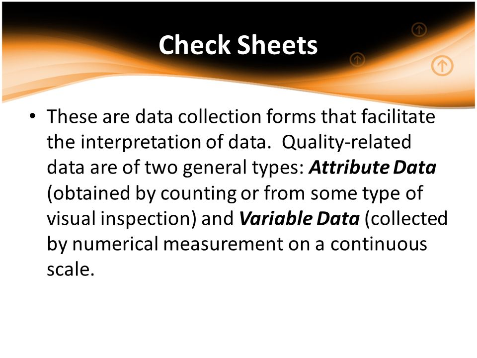 Check Sheets These are data collection forms that facilitate the interpretation of data. Quality-related data are of two general types: Attribute Data