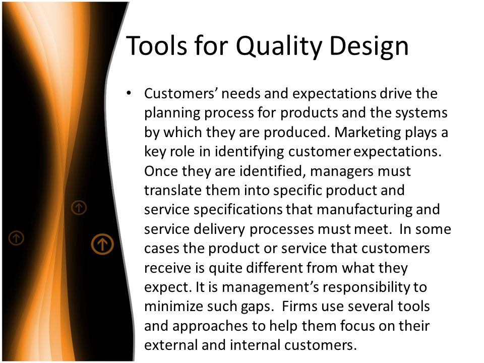 Tools for Quality Design Customers needs and expectations drive the planning process for products and the systems by which they are produced. Marketin