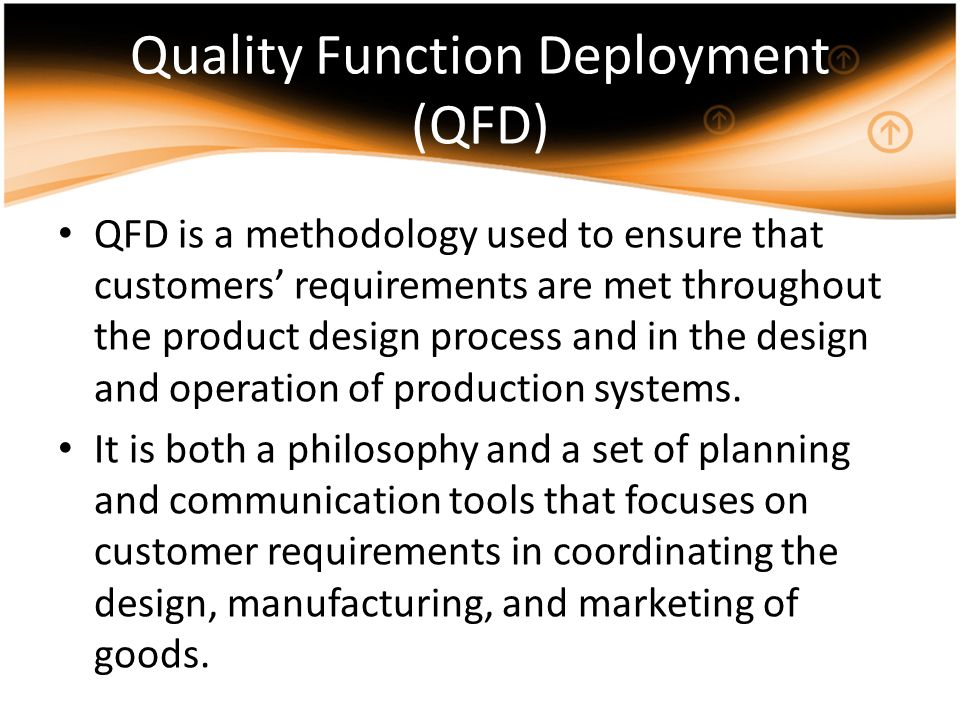 Quality Function Deployment (QFD) QFD is a methodology used to ensure that customers requirements are met throughout the product design process and in