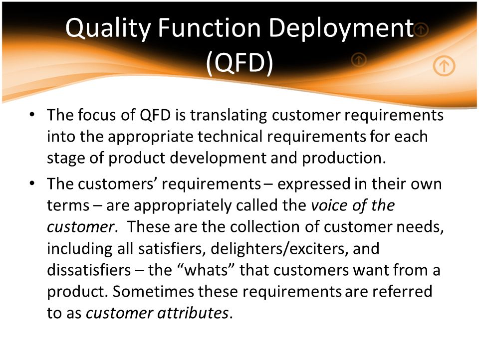 Quality Function Deployment (QFD) The focus of QFD is translating customer requirements into the appropriate technical requirements for each stage of
