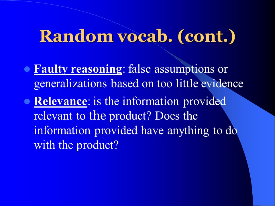 Random vocab. (cont.) Faulty reasoning: false assumptions or generalizations based on too little evidence Relevance: is the information provided relev
