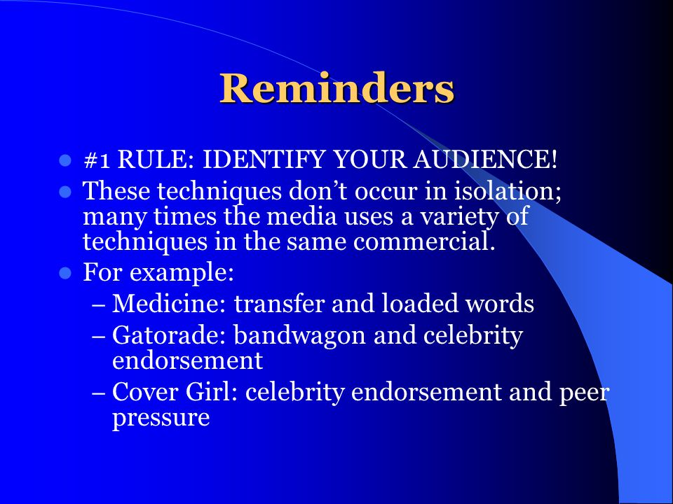 Reminders #1 RULE: IDENTIFY YOUR AUDIENCE! These techniques dont occur in isolation; many times the media uses a variety of techniques in the same com