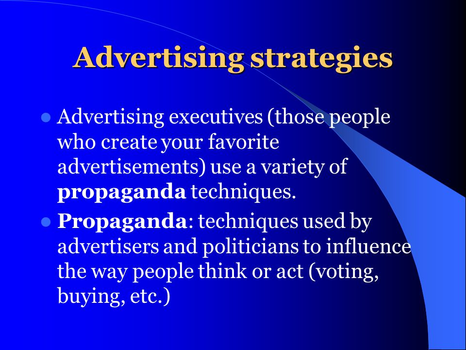Advertising strategies Advertising executives (those people who create your favorite advertisements) use a variety of propaganda techniques. Propagand
