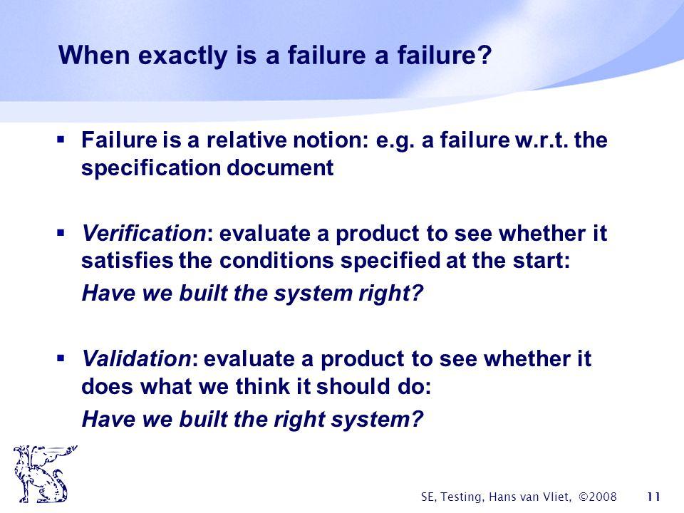 SE, Testing, Hans van Vliet, ©2008 11 When exactly is a failure a failure? Failure is a relative notion: e.g. a failure w.r.t. the specification docum