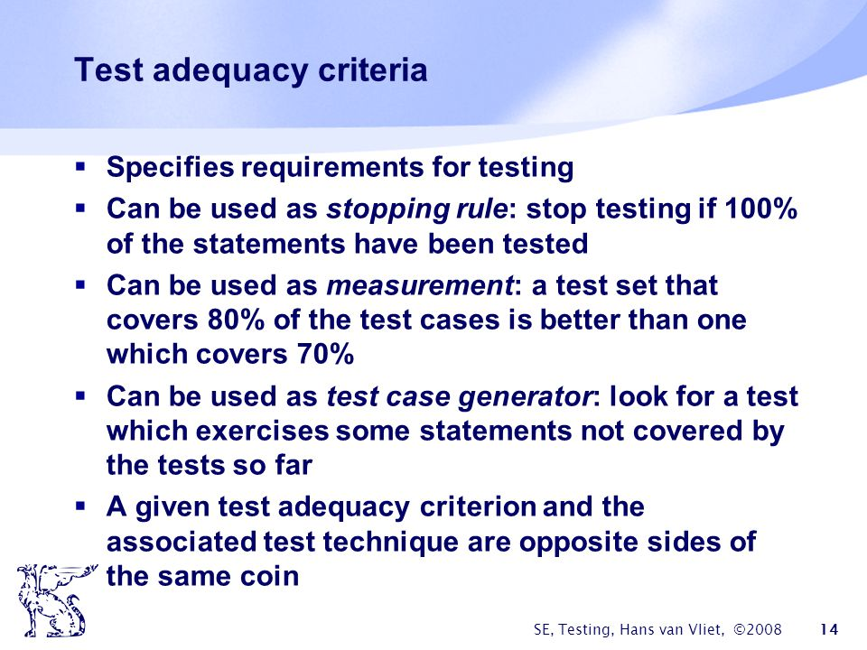SE, Testing, Hans van Vliet, ©2008 14 Test adequacy criteria Specifies requirements for testing Can be used as stopping rule: stop testing if 100% of