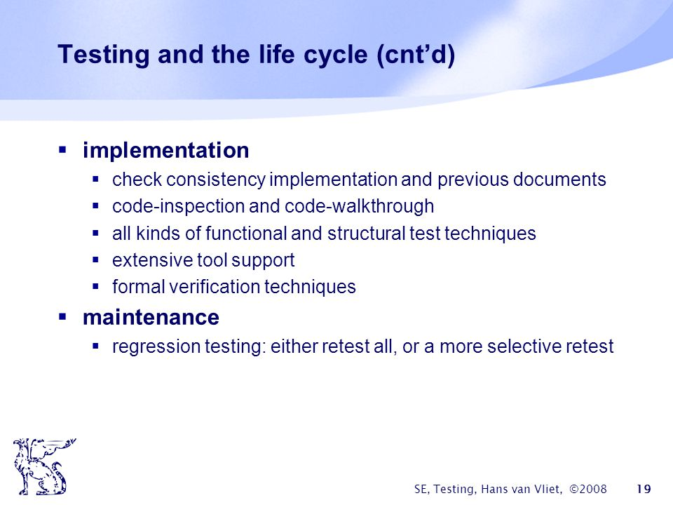 SE, Testing, Hans van Vliet, ©2008 19 Testing and the life cycle (cntd) implementation check consistency implementation and previous documents code-in
