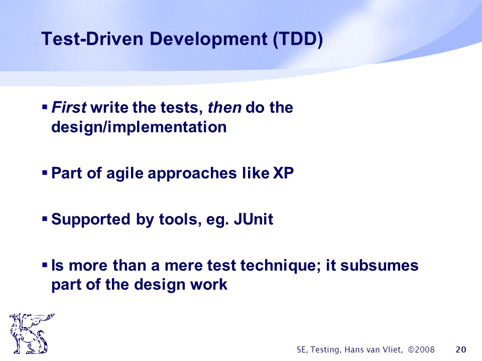 SE, Testing, Hans van Vliet, ©2008 20 Test-Driven Development (TDD) First write the tests, then do the design/implementation Part of agile approaches