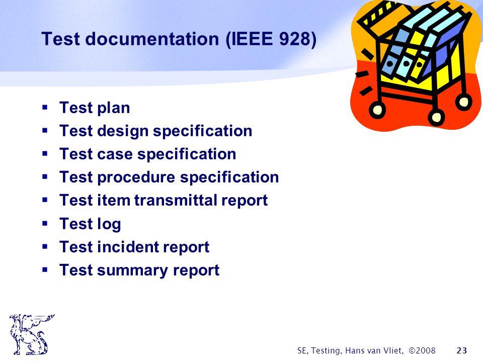 SE, Testing, Hans van Vliet, ©2008 23 Test documentation (IEEE 928) Test plan Test design specification Test case specification Test procedure specifi