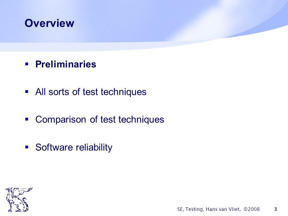 SE, Testing, Hans van Vliet, ©2008 3 Overview Preliminaries All sorts of test techniques Comparison of test techniques Software reliability