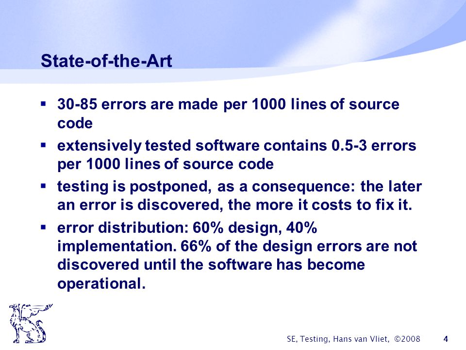 SE, Testing, Hans van Vliet, ©2008 4 State-of-the-Art 30-85 errors are made per 1000 lines of source code extensively tested software contains 0.5-3 e