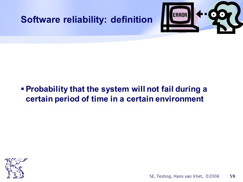 SE, Testing, Hans van Vliet, ©2008 59 Software reliability: definition Probability that the system will not fail during a certain period of time in a